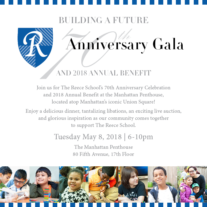 BUILDING A FUTURE THE REECE SCHOOL 70TH ANNIVERSARY GALA AND 2018 ANNUAL BENEFIT Join us to celebrate The Reece School's 70th Anniversary, The 2018 Annual Benefit located atop Manhattan's iconic Union Square, Enjoy delicious food, tantalizing libations, an exciting live auction and glorious inspiration as our community comes together to support The Reece School on Tuesday May 8, 2018, 6-10pm, The Manhattan Penthouse, 80 Fifth Avenue, 17th Floor