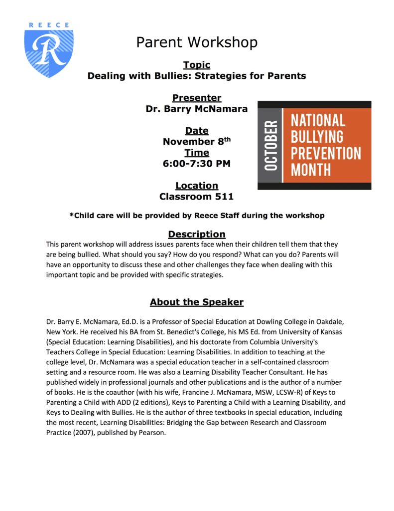 Dealing with Bullies: Strategies for Parents. Child care will be provided by Reece Staff during the workshop. Description: This parent workshop will address issues parents face when their children tell them that they are being bullied. What should you say? How do you respond? What can you do? Parents will have an opportunity to discuss these and other challenges they face when dealing with this important topic and be provided with specific strategies. About the Speaker: Dr. Barry E. McNamara, Ed.D. is a Professor of Special Education at Dowling College in Oakdale, New York. He received his BA from St. Benedict's College, his MS Ed. from University of Kansas (Special Education: Learning Disabilities), and his doctorate from Columbia University's Teachers College in Special Education: Learning Disabilities. In addition to teaching at the college level, Dr. McNamara was a special education teacher in a self-contained classroom setting and a resource room. He was also a Learning Disability Teacher Consultant. He has published widely in professional journals and other publications and is the author of a number of books. He is the coauthor (with his wife, Francine J. McNamara, MSW, LCSW-R) of Keys to Parenting a Child with ADD (2 editions), Keys to Parenting a Child with a Learning Disability, and Keys to Dealing with Bullies. He is the author of three textbooks in special education, including the most recent, Learning Disabilities: Bridging the Gap between Research and Classroom Practice (2007), published by Pearson.